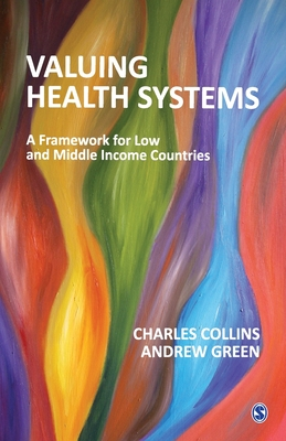 Valuing Health Systems: A Framework for Low and Middle Income Countries by Charles Collins, Andrew Green