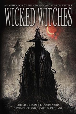 Wicked Witches: An Anthology of the New England Horror Writers by Daniel G. Keohane, David Price, Scott T. Goudsward