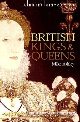 A Brief History of British Kings and Queens: British Royal History from Alfred the Great to the Present by Mike Ashley