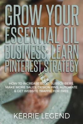 Grow Your Essential Oil Business: Learn Pinterest Strategy: How to Increase Blog Subscribers, Make More Sales, Design Pins, Automate & Get Website Tra by Kerrie Legend