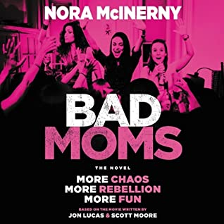 Bad Moms: The Novel by Nora McInerny, Jon Lucas, Scott Moore