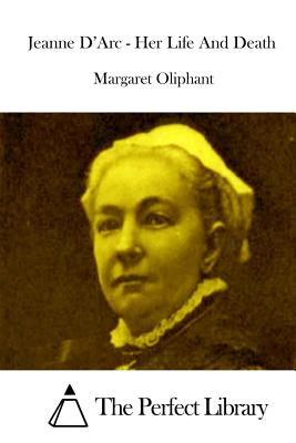 Jeanne D'Arc - Her Life And Death by Margaret Oliphant
