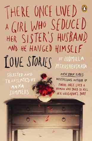 There Once Lived a Girl Who Seduced Her Sister's Husband, and He Hanged Himself: Love Stories by Anna Summers, Ludmilla Petrushevskaya