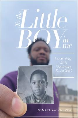 To the Little Boy in Me: Learning with Dyslexia & ADHD by Jonathan Oliver