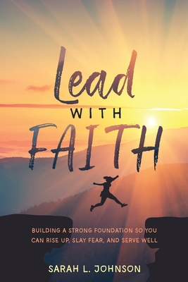 Lead with FAITH: Building a Strong Foundation so You Can Rise Up, Slay Fear, and Serve Well by Sarah L. Johnson