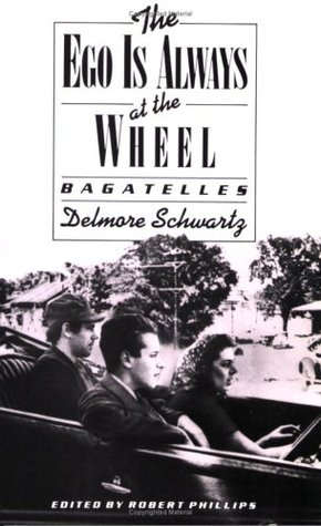 The Ego Is Always at the Wheel: Bagatelles by Delmore Schwartz, Robert S. Phillips