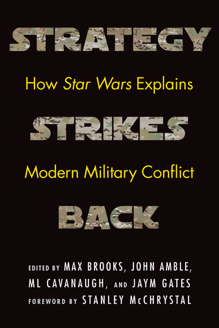 Strategy Strikes Back: How Star Wars Explains Modern Military Conflict by John Amble, Jaym Gates, Max Brooks, M.L. Cavanaugh, Stanley McChrystal