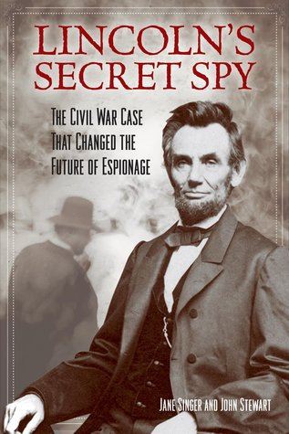 Lincoln's Secret Spy: The Civil War Case That Changed the Future of Espionage by Jane Singer, John Stewart