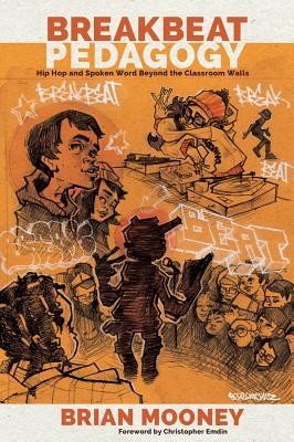 Breakbeat Pedagogy; Hip Hop and Spoken Word Beyond the Classroom Walls by Brian Mooney