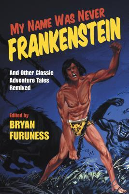 My Name Was Never Frankenstein: And Other Classic Adventure Tales Remixed by Kathleen Founds, Corey Mesler, Margaret Patton Chapman, Molly Gutman, Edward Porter, Michael Poore, Tony Eprile, Gregory Maguire, Rachel Brittain, Bryan Furuness, Michael Czyzniejewski, Pam Houston, Kirsty Logan, Kelcey Parker Ervick