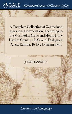 A Complete Collection of Genteel and Ingenious Conversation, According to the Most Polite Mode and Method Now Used at Court, ... in Several Dialogues. by Jonathan Swift