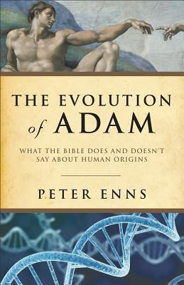 The Evolution of Adam: What the Bible Does and Doesn't Say about Human Origins by Peter Enns