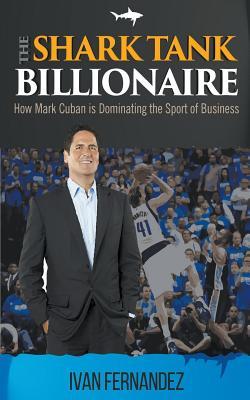 The Shark Tank Billionaire: How Mark Cuban is Dominating the Sport of Business by Ivan Fernandez