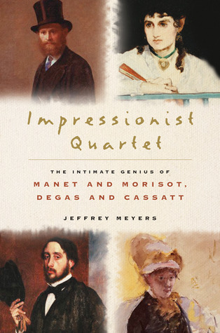 Impressionist Quartet: The Intimate Genius of Manet and Morisot, Degas and Cassatt by Jeffrey Meyers