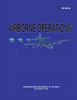 Airborne Operations (FM 90-26) by Department Of the Army
