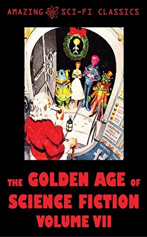 The Golden Age of Science Fiction - Volume VII by Bryce Walton, H. Beam Piper, Charles Shafhauser, Evelyn Smith, J.F. Bone, John Sentry