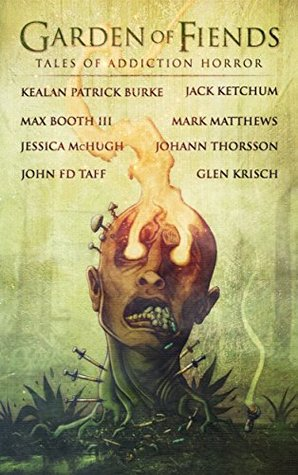 Garden of Fiends: Tales of Addiction Horror by Jessica McHugh, John F.D. Taff, Jack Ketchum, Glen R. Krisch, Mark Matthews, Johann Thorsson, Max Booth III, Kealan Patrick Burke