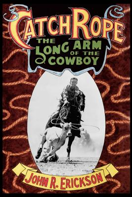 Catch Rope: The Long Arm of the Cowboy: The History and Evolution of Ranch Roping by John R. Erickson