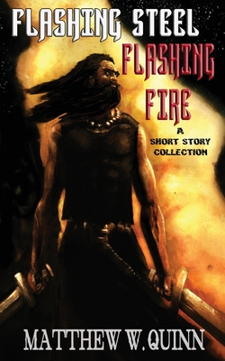 Flashing Steel, Flashing Fire: Ten Tales of Valor and Imagination by Matthew W. Quinn