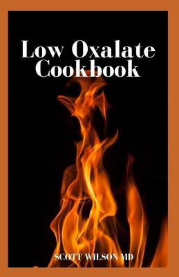 Low Oxalate Cookbook: The Ultimate Anti Inflammatory And Gluten Free Guide To Help You Solve Your Kidney Issues by Scott Wilson
