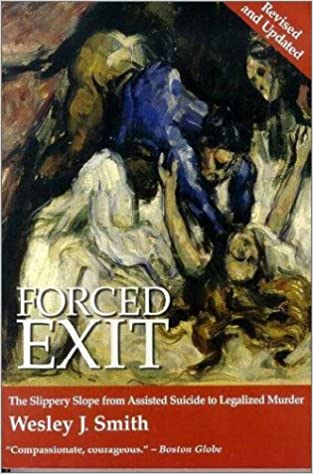 Forced Exit: The Slippery Slope from Assisted Suicide to Legalized Murder by Wesley J. Smith