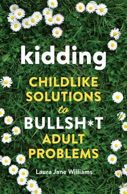 Kidding: Childlike Solutions to Bullsh*t Adult Problems by Laura Jane Williams