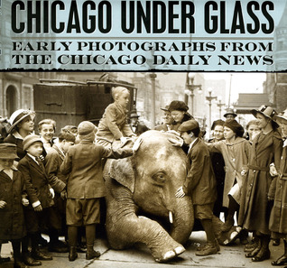 Chicago under Glass: Early Photographs from the Chicago Daily News by Richard Cahan, Rick Kogan, Mark Jacob, Chicago Historical Society, Chicago History Museum