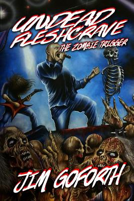 Undead Fleshcrave: The Zombie Trigger by Jim Goforth