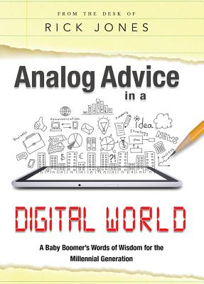 Analog Advice in a Digital World: A Baby Boomer's Words of Wisdom for the Millenial Generation by Rick Jones