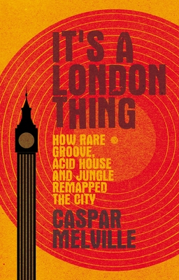 It's a London Thing: How Rare Groove, Acid House and Jungle Remapped the City by Caspar Melville