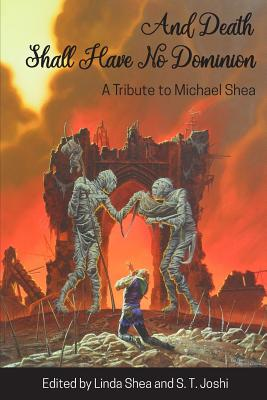 And Death Shall Have No Dominion: A Tribute to Michael Shea by Michael Shea