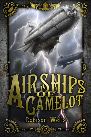 Airships of Camelot: The Rise of Arthur by Robison Wells