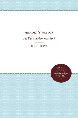 Memory's Nation: The Place of Plymouth Rock by John Seelye