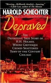 Depraved: The Definitive True Story of H.H. Holmes, Whose Grotesque Crimes Shattered Turn-Of-The-Century Chicago by Harold Schechter