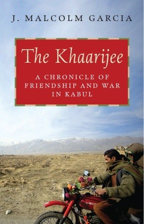 The Khaarijee: A Chronicle of Friendship and War in Kabul by J. Malcolm Garcia