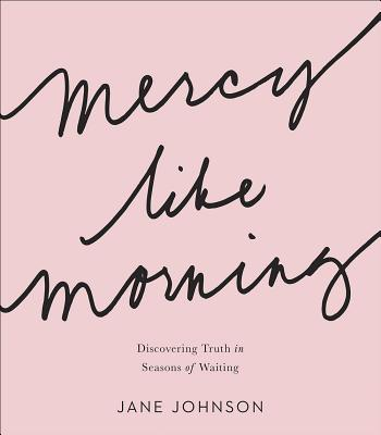 Mercy Like Morning: Discovering Truth in Seasons of Waiting by Jane Johnson
