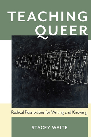 Teaching Queer: Radical Possibilities for Writing and Knowing by Stacey Waite