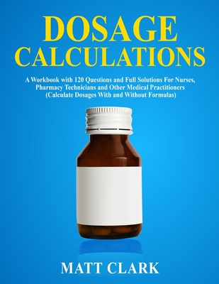 Dosage Calculations: A Workbook with 120 Questions and Full Solutions For Nurses, Pharmacy Technicians and Other Medical Practitioners (Cal by Matt Clark
