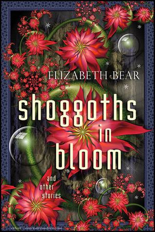 Shoggoths in Bloom and Other Stories by Elizabeth Bear, Scott Lynch