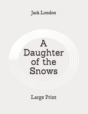 A Daughter of the Snows: Large Print by Jack London
