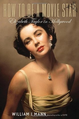 How to Be a Movie Star: Elizabeth Taylor in Hollywood by William J. Mann