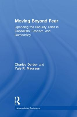Moving Beyond Fear: Upending the Security Tales in Capitalism, Fascism, and Democracy by Yale R. Magrass, Charles Derber