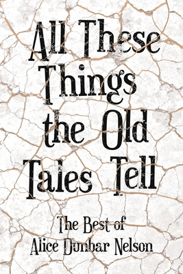 All These Things the Old Tales Tell - The Best of Alice Dunbar Nelson by Alice Dunbar Nelson