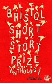 Bristol Short Story Prize Anthology, Volume 4 by Various, Ian Burton, Miha Mazzini, Laura Lewis, Niven Govinden, John Fairweather, Naomi Lever, Eluned Gramich, Timothy Bunting, Emily Bullock
