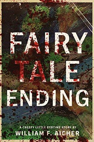 Fairy Tale Ending: A Creepy Little Bedtime Story (Creepy Little Bedtime Stories Book 5) by William F. Aicher