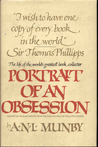 Portrait of an obsession: The life of Sir Thomas Phillipps, the world's greatest book collector by A.N.L. Munby