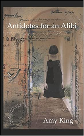 Antidotes For An Alibi by Amy King