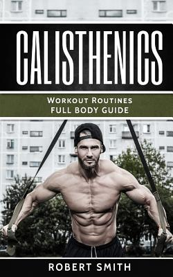 Calisthenics: Workout Routines - Full Body Transformation Guide by Robert Smith