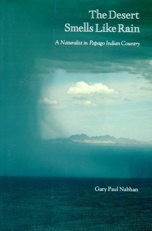 The Desert Smells Like Rain: A Naturalist in Papago Indian Country by Gary Paul Nabhan
