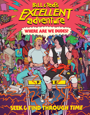 Bill & Ted's Excellent Adventure(tm): Where Are We, Dudes?: Seek & Find Through Time by Charles Waters